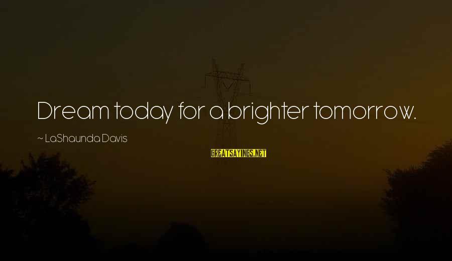 A Brighter Tomorrow Sayings By LaShaunda Davis: Dream today for a brighter tomorrow.