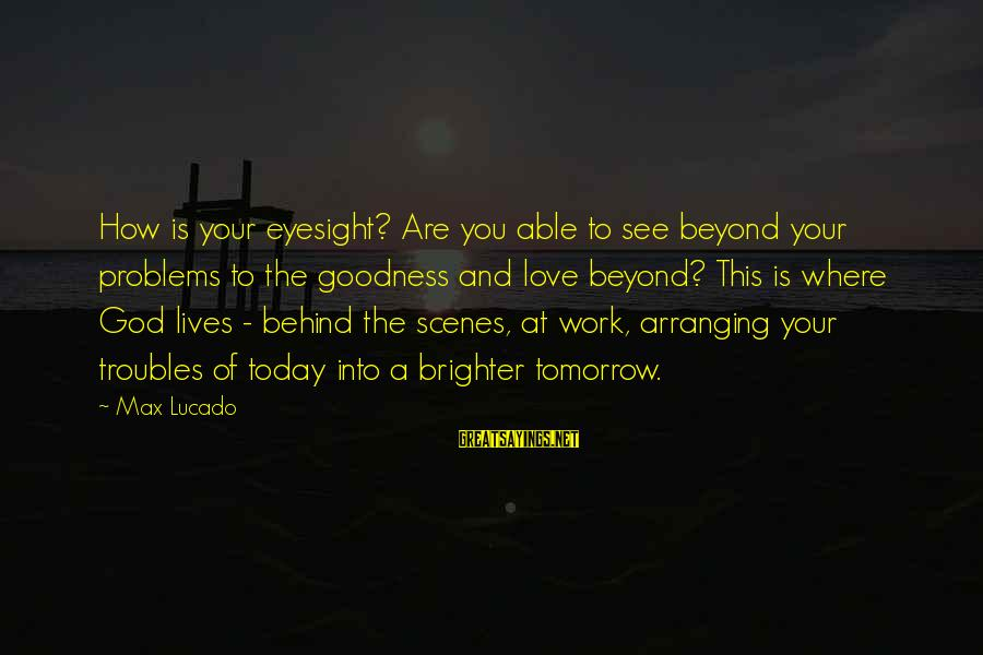 A Brighter Tomorrow Sayings By Max Lucado: How is your eyesight? Are you able to see beyond your problems to the goodness