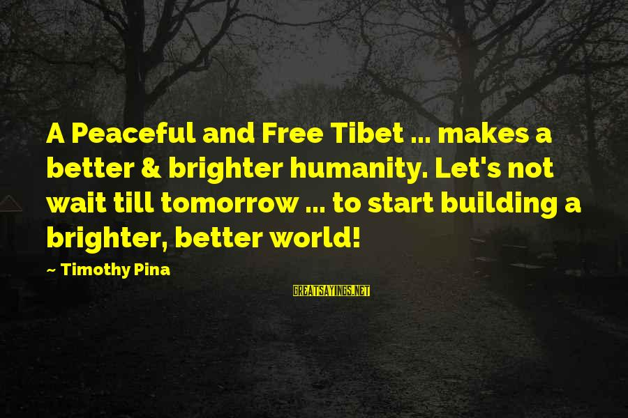 A Brighter Tomorrow Sayings By Timothy Pina: A Peaceful and Free Tibet ... makes a better & brighter humanity. Let's not wait