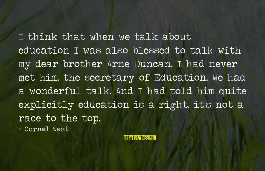 A Brother You Never Met Sayings By Cornel West: I think that when we talk about education I was also blessed to talk with