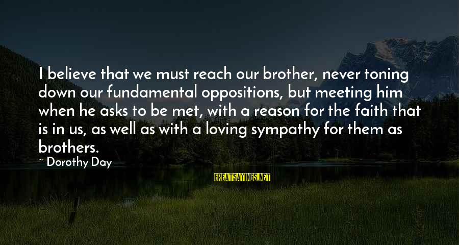 A Brother You Never Met Sayings By Dorothy Day: I believe that we must reach our brother, never toning down our fundamental oppositions, but