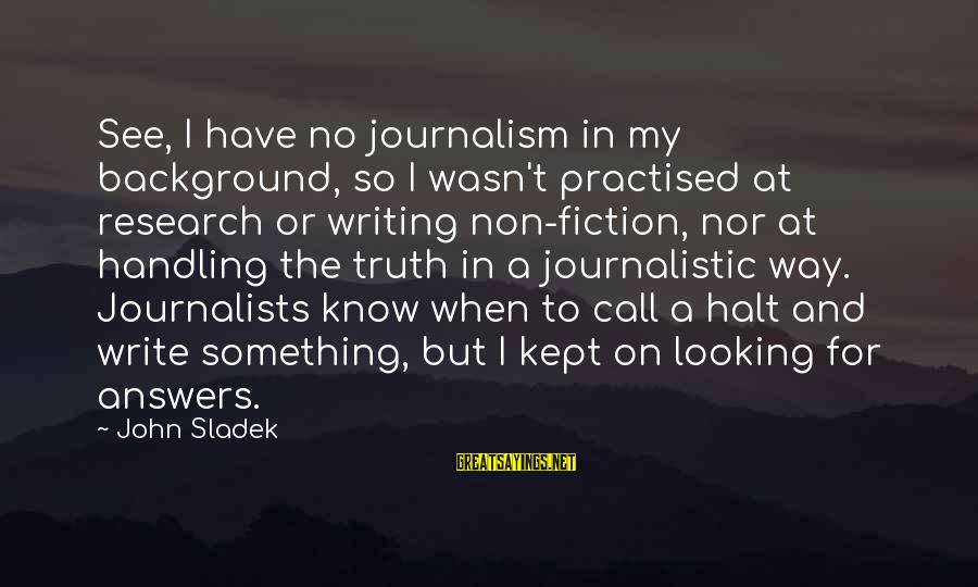 A Brother You Never Met Sayings By John Sladek: See, I have no journalism in my background, so I wasn't practised at research or