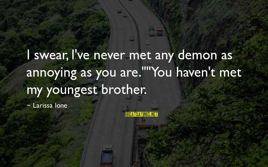 """A Brother You Never Met Sayings By Larissa Ione: I swear, I've never met any demon as annoying as you are.""""""""You haven't met my"""