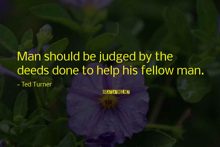 A Brother You Never Met Sayings By Ted Turner: Man should be judged by the deeds done to help his fellow man.
