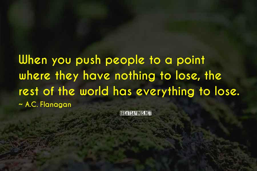 A.C. Flanagan Sayings: When you push people to a point where they have nothing to lose, the rest