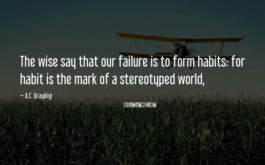 A.C. Grayling Sayings: The wise say that our failure is to form habits: for habit is the mark
