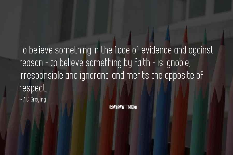 A.C. Grayling Sayings: To believe something in the face of evidence and against reason - to believe something