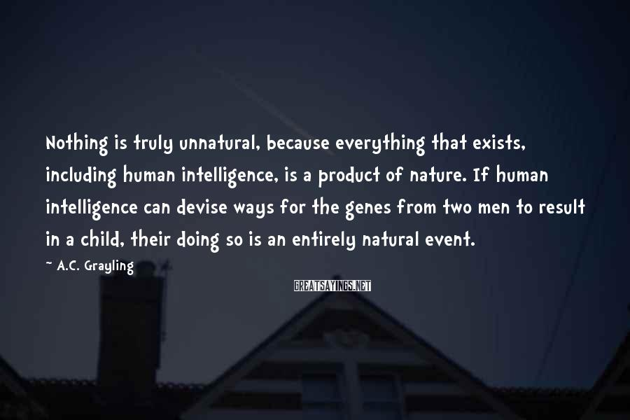 A.C. Grayling Sayings: Nothing is truly unnatural, because everything that exists, including human intelligence, is a product of