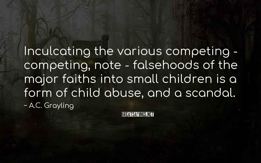 A.C. Grayling Sayings: Inculcating the various competing - competing, note - falsehoods of the major faiths into small