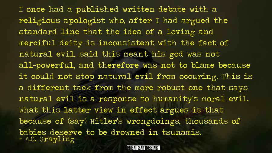 A.C. Grayling Sayings: I once had a published written debate with a religious apologist who, after I had