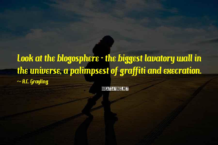 A.C. Grayling Sayings: Look at the blogosphere - the biggest lavatory wall in the universe, a palimpsest of