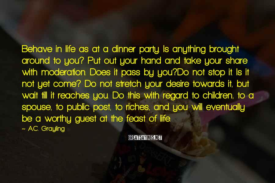 A.C. Grayling Sayings: Behave in life as at a dinner party. Is anything brought around to you? Put