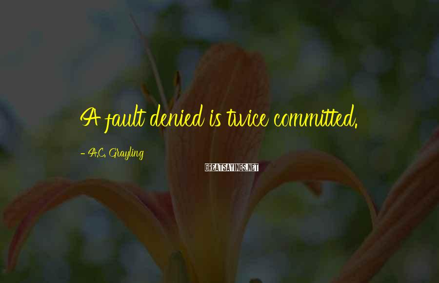 A.C. Grayling Sayings: A fault denied is twice committed.
