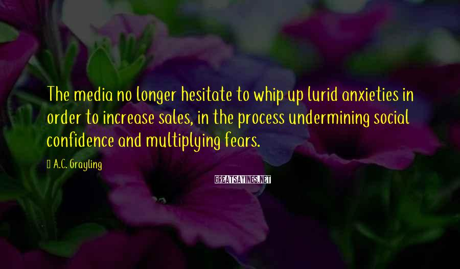 A.C. Grayling Sayings: The media no longer hesitate to whip up lurid anxieties in order to increase sales,
