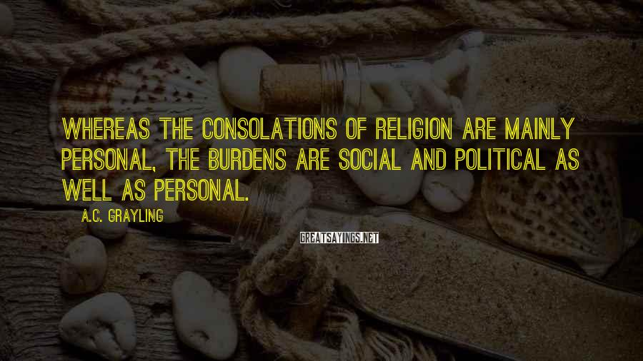 A.C. Grayling Sayings: Whereas the consolations of religion are mainly personal, the burdens are social and political as