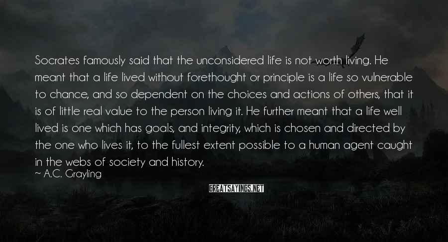 A.C. Grayling Sayings: Socrates famously said that the unconsidered life is not worth living. He meant that a