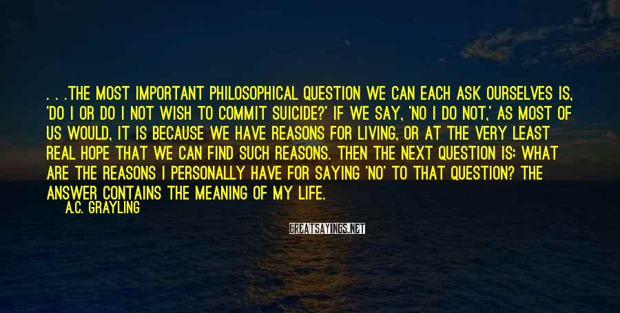 A.C. Grayling Sayings: . . .the most important philosophical question we can each ask ourselves is, 'Do I