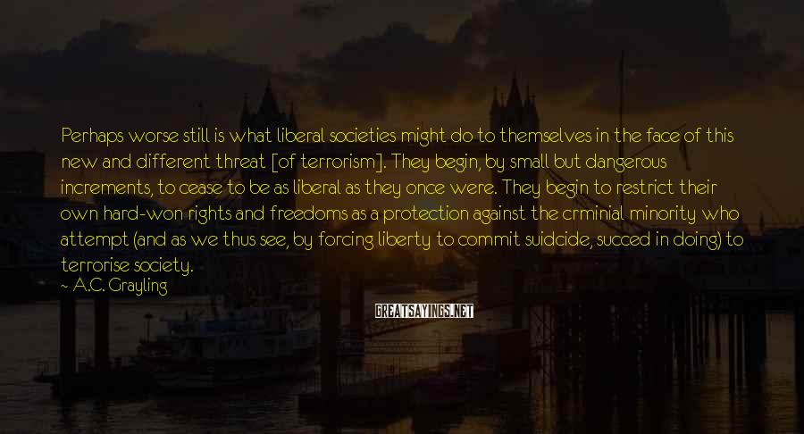 A.C. Grayling Sayings: Perhaps worse still is what liberal societies might do to themselves in the face of