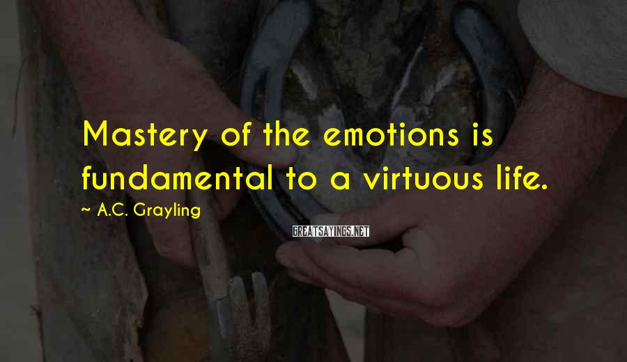 A.C. Grayling Sayings: Mastery of the emotions is fundamental to a virtuous life.