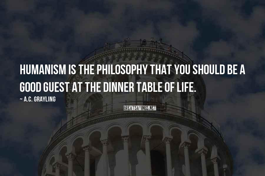 A.C. Grayling Sayings: Humanism is the philosophy that you should be a good guest at the dinner table