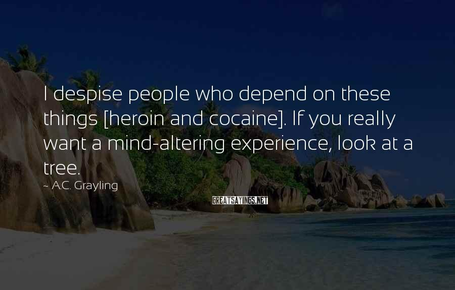 A.C. Grayling Sayings: I despise people who depend on these things [heroin and cocaine]. If you really want