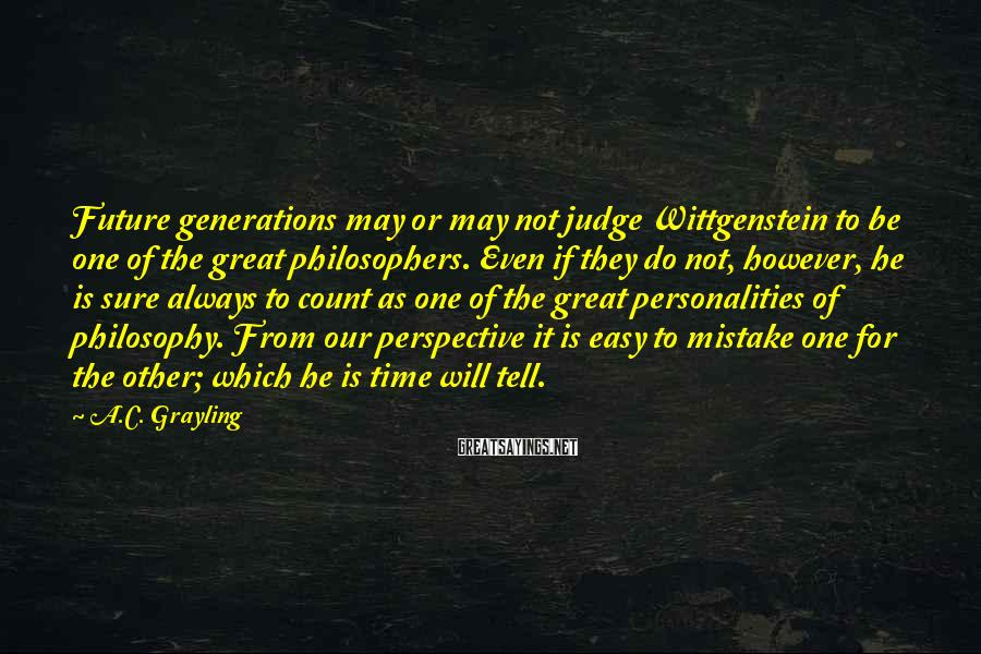 A.C. Grayling Sayings: Future generations may or may not judge Wittgenstein to be one of the great philosophers.