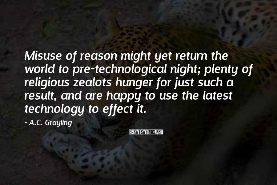 A.C. Grayling Sayings: Misuse of reason might yet return the world to pre-technological night; plenty of religious zealots