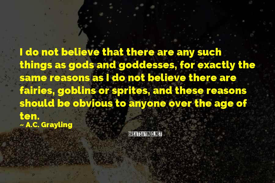 A.C. Grayling Sayings: I do not believe that there are any such things as gods and goddesses, for
