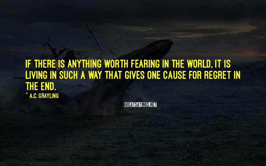 A.C. Grayling Sayings: If there is anything worth fearing in the world, it is living in such a