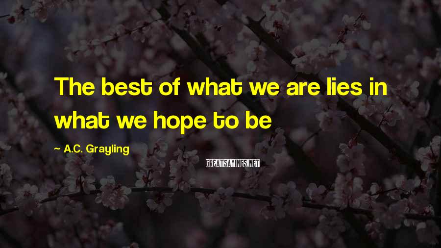 A.C. Grayling Sayings: The best of what we are lies in what we hope to be