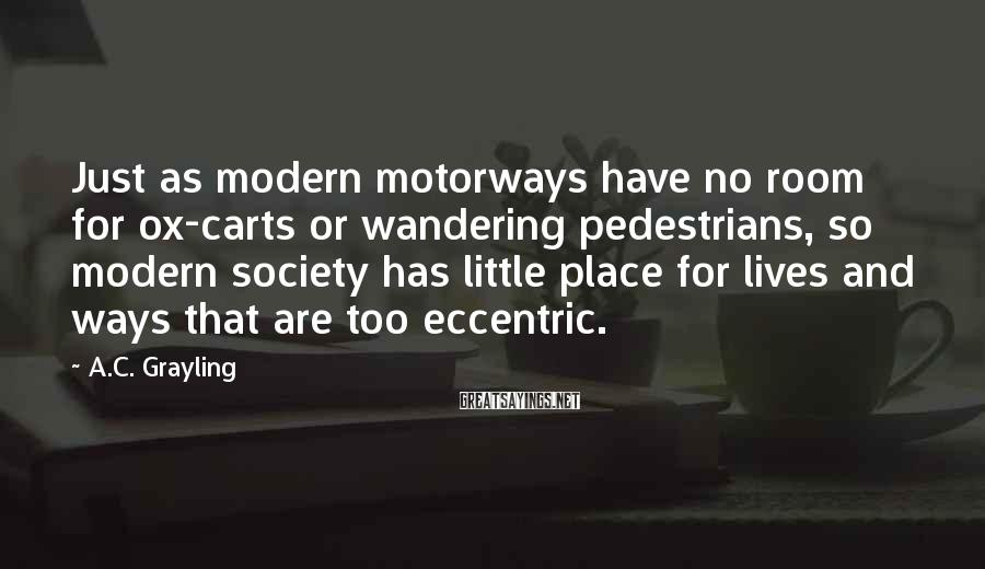 A.C. Grayling Sayings: Just as modern motorways have no room for ox-carts or wandering pedestrians, so modern society
