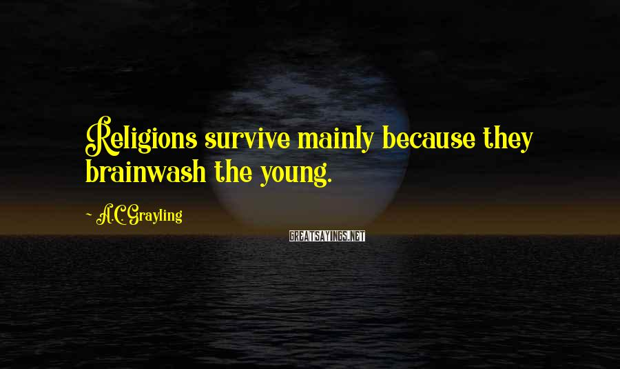 A.C. Grayling Sayings: Religions survive mainly because they brainwash the young.