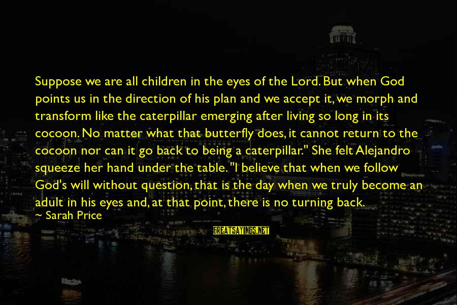 A Caterpillar Turning Into A Butterfly Sayings By Sarah Price: Suppose we are all children in the eyes of the Lord. But when God points