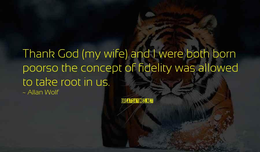 A Cheating Wife Sayings By Allan Wolf: Thank God (my wife) and I were both born poorso the concept of fidelity was