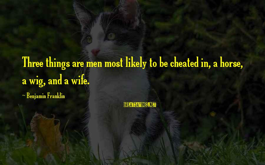 A Cheating Wife Sayings By Benjamin Franklin: Three things are men most likely to be cheated in, a horse, a wig, and