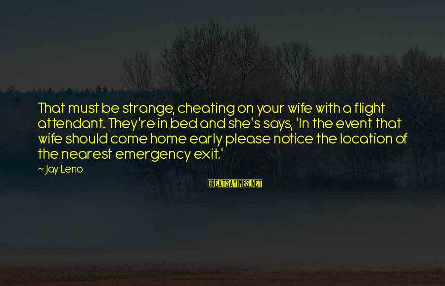 A Cheating Wife Sayings By Jay Leno: That must be strange, cheating on your wife with a flight attendant. They're in bed
