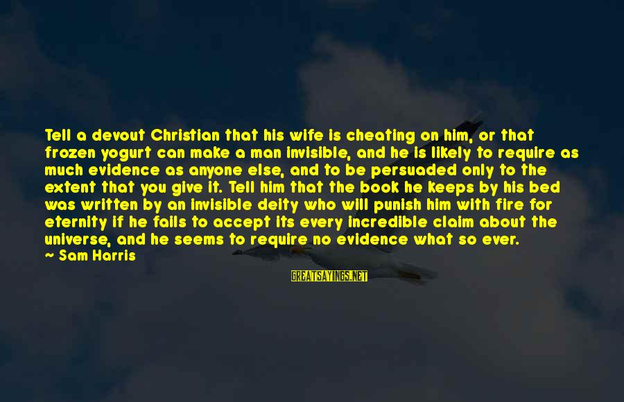 A Cheating Wife Sayings By Sam Harris: Tell a devout Christian that his wife is cheating on him, or that frozen yogurt