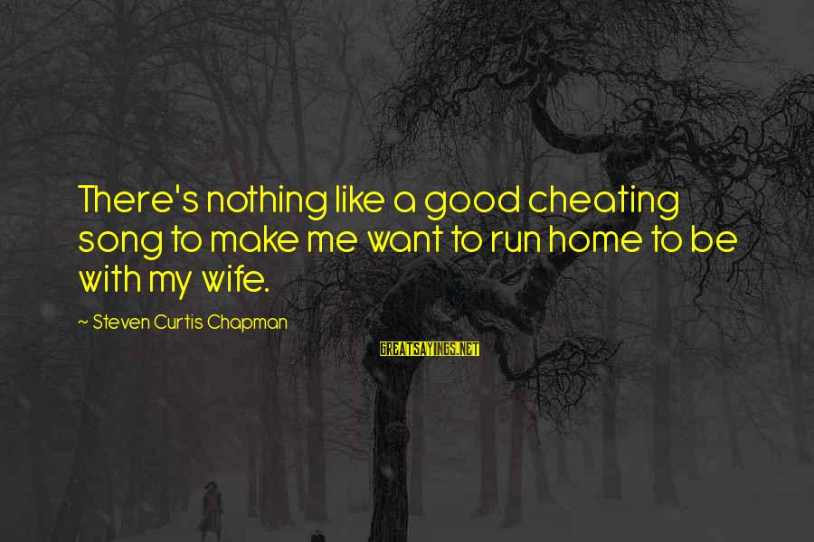 A Cheating Wife Sayings By Steven Curtis Chapman: There's nothing like a good cheating song to make me want to run home to