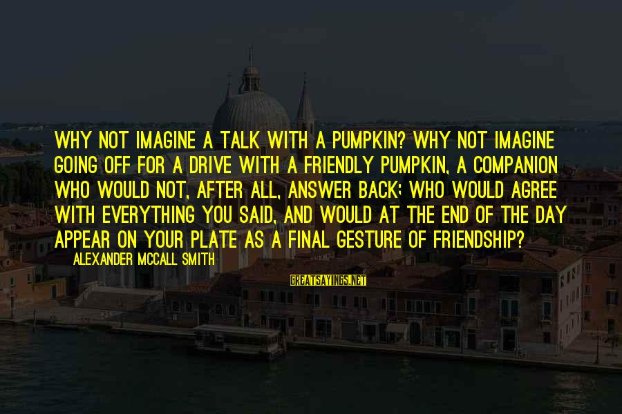 A Day With You Sayings By Alexander McCall Smith: Why not imagine a talk with a pumpkin? Why not imagine going off for a