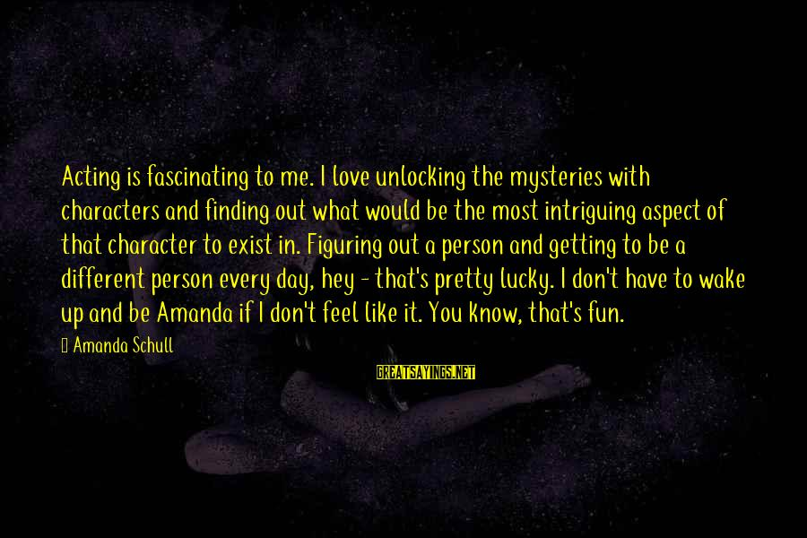 A Day With You Sayings By Amanda Schull: Acting is fascinating to me. I love unlocking the mysteries with characters and finding out