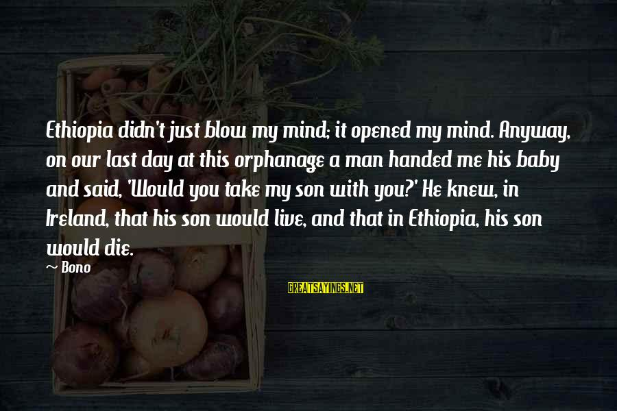 A Day With You Sayings By Bono: Ethiopia didn't just blow my mind; it opened my mind. Anyway, on our last day