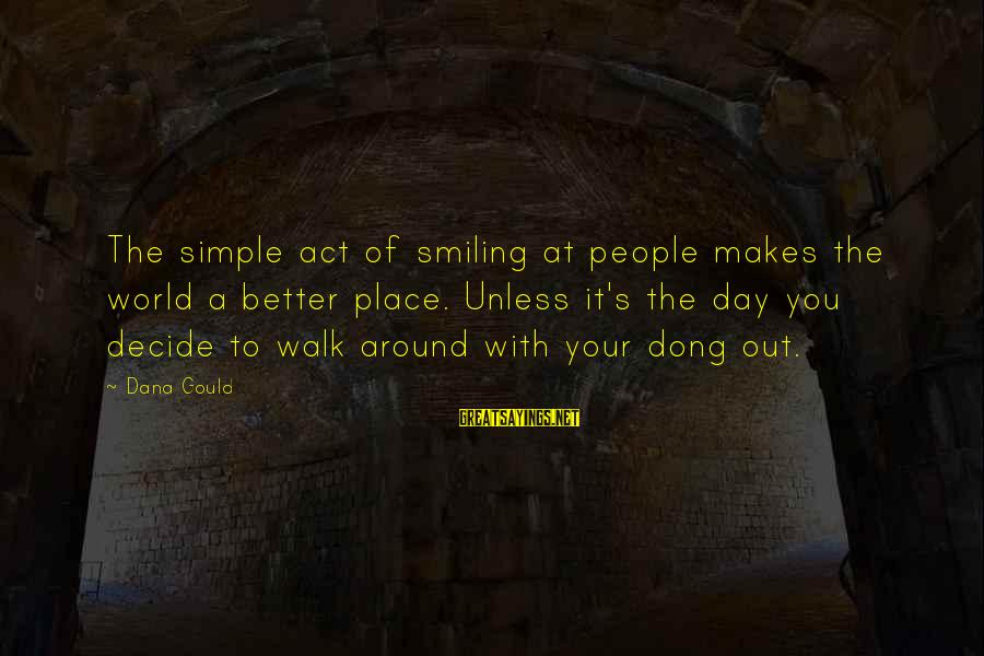 A Day With You Sayings By Dana Gould: The simple act of smiling at people makes the world a better place. Unless it's