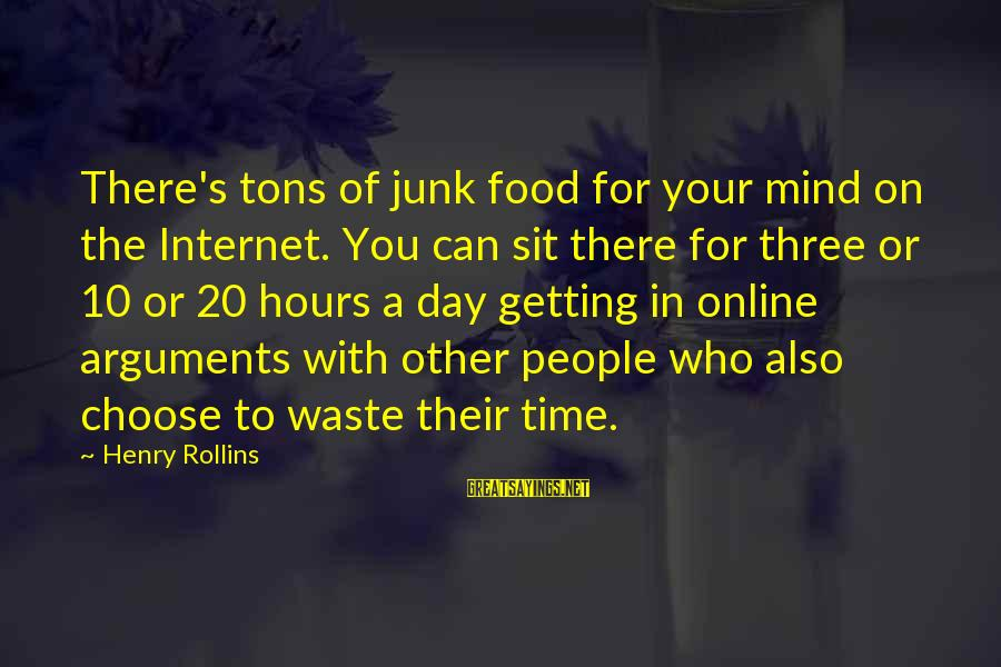 A Day With You Sayings By Henry Rollins: There's tons of junk food for your mind on the Internet. You can sit there