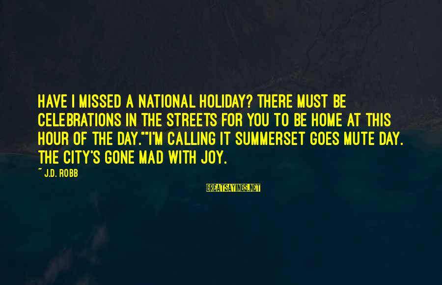 A Day With You Sayings By J.D. Robb: Have I missed a national holiday? There must be celebrations in the streets for you