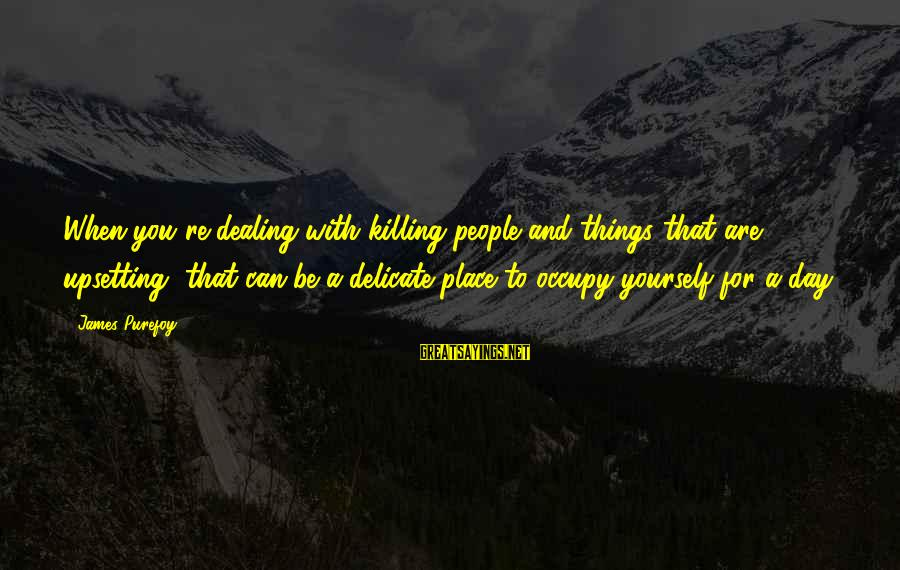 A Day With You Sayings By James Purefoy: When you're dealing with killing people and things that are upsetting, that can be a