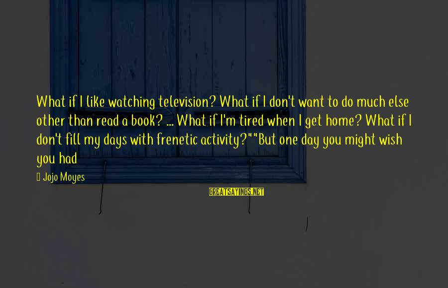 A Day With You Sayings By Jojo Moyes: What if I like watching television? What if I don't want to do much else