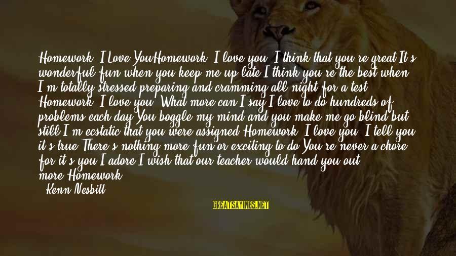 A Day With You Sayings By Kenn Nesbitt: Homework, I Love YouHomework, I love you. I think that you're great.It's wonderful fun when