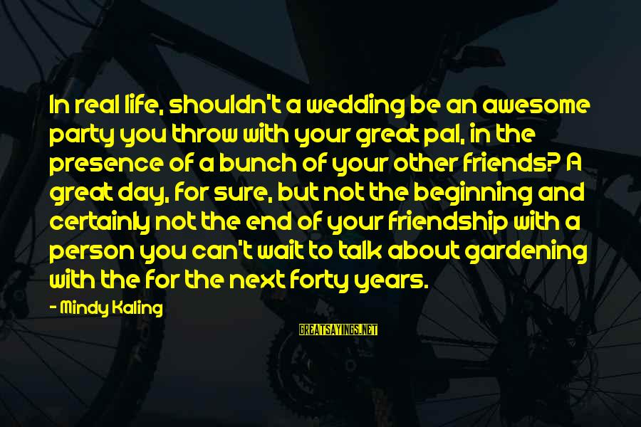 A Day With You Sayings By Mindy Kaling: In real life, shouldn't a wedding be an awesome party you throw with your great
