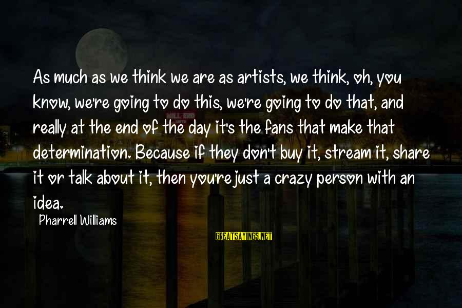 A Day With You Sayings By Pharrell Williams: As much as we think we are as artists, we think, oh, you know, we're