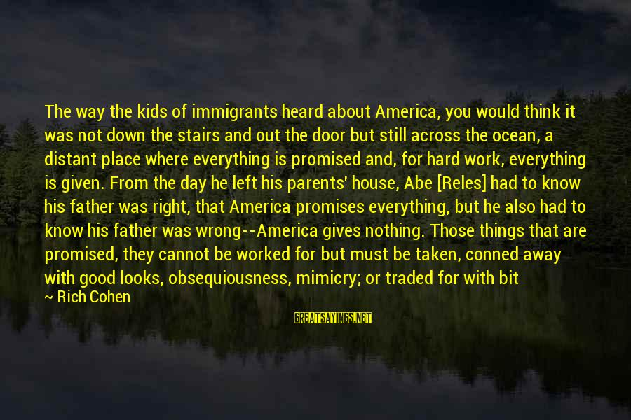 A Day With You Sayings By Rich Cohen: The way the kids of immigrants heard about America, you would think it was not